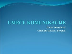 UMEE KOMUNIKACIJE Jelena Vranjeevi Uiteljski fakultet Beograd KARAKTERISTIKE
