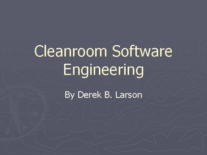 Cleanroom Software Engineering By Derek B Larson Cleanroom