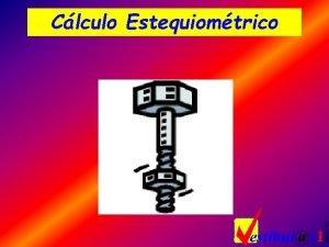 Clculo Estequiomtrico Clculo Estequiomtrico v Definio o clculo