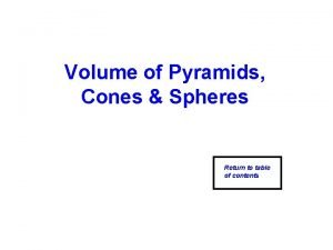 Volume of Pyramids Cones Spheres Return to table