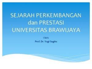 SEJARAH PERKEMBANGAN dan PRESTASI UNIVERSITAS BRAWIJAYA Oleh Prof