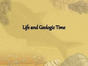 Life and Geologic Time Geologic Time The appearance