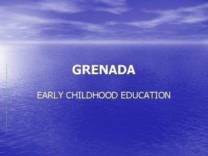 GRENADA EARLY CHILDHOOD EDUCATION EARLY CHILDHOOD EDUCATION Birth
