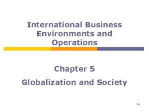 International Business Environments and Operations Chapter 5 Globalization