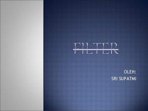 OLEH SRI SUPATMI PENGERTIAN DAN FUNGSI FILTER Filter