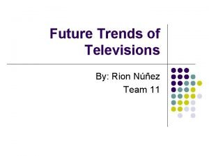 Future Trends of Televisions By Rion Nez Team