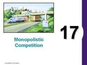 Monopolistic Competition Copyright 2004 SouthWestern 17 Monopolistic Competition