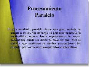 Procesamiento Paralelo El procesamiento paralelo ofrece una gran