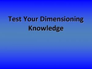Test Your Dimensioning Knowledge Test your knowledge on