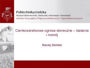 Cienkowarstwowe ogniwa soneczne badania i rozwj Maciej Sibiski
