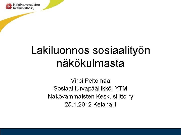 Lakiluonnos sosiaalityn nkkulmasta Virpi Peltomaa Sosiaaliturvapllikk YTM Nkvammaisten