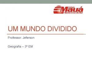 UM MUNDO DIVIDIDO Professor Jeferson Geografia 3 EM