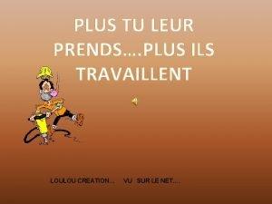 PLUS TU LEUR PRENDS PLUS ILS TRAVAILLENT LOULOU