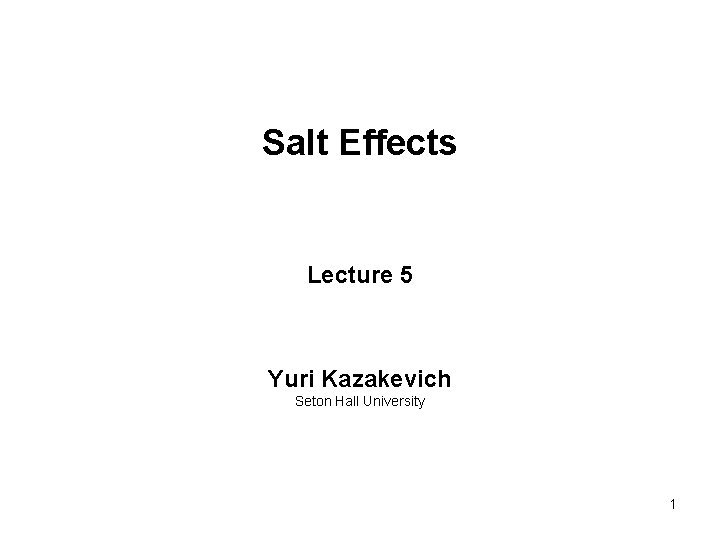 Salt Effects Lecture 5 Yuri Kazakevich Seton Hall