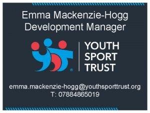 Emma MackenzieHogg Development Manager emma mackenziehoggyouthsporttrust org T