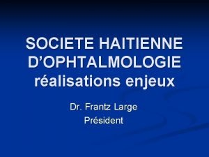 SOCIETE HAITIENNE DOPHTALMOLOGIE ralisations enjeux Dr Frantz Large