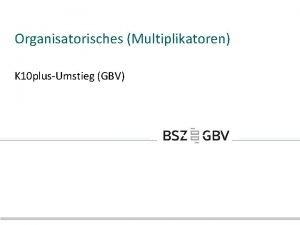 Organisatorisches Multiplikatoren K 10 plusUmstieg GBV berblick Schulungsunterlagen