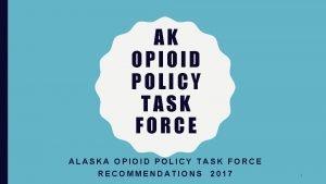 AK OPIOID POLICY TASK FORCE ALASKA OPIOID POLICY