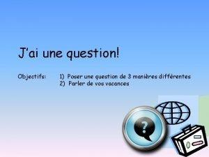 Jai une question Objectifs 1 Poser une question