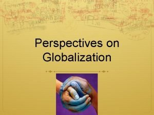Perspectives on Globalization Globalization What is globalization To
