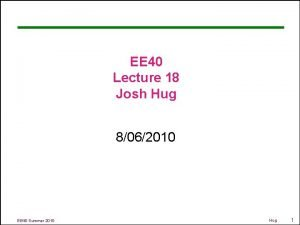 EE 40 Lecture 18 Josh Hug 8062010 EE