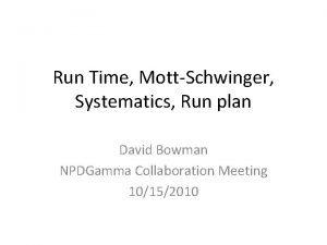 Run Time MottSchwinger Systematics Run plan David Bowman