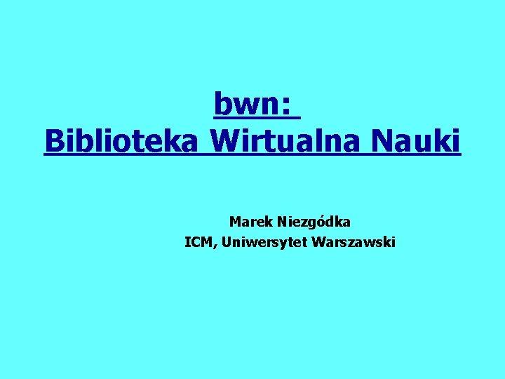bwn Biblioteka Wirtualna Nauki Marek Niezgdka ICM Uniwersytet