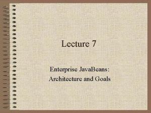 Lecture 7 Enterprise Java Beans Architecture and Goals