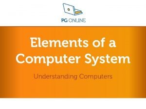 Elements of a Computer System Understanding Computers Understanding