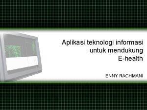 Aplikasi teknologi informasi untuk mendukung Ehealth ENNY RACHMANI