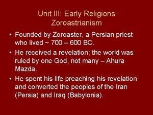 Unit III Early Religions Zoroastrianism Founded by Zoroaster