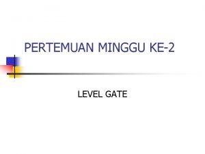PERTEMUAN MINGGU KE2 LEVEL GATE KOMPONEN LEVEL GATE