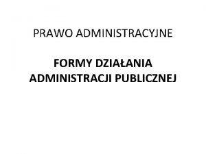 PRAWO ADMINISTRACYJNE FORMY DZIAANIA ADMINISTRACJI PUBLICZNEJ Formy dziaania