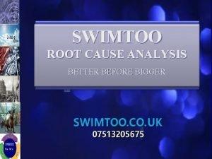 SWIMTOO ROOT CAUSE ANALYSIS BETTER BEFORE BIGGER SWIMTOO
