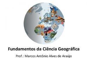 Fundamentos da Cincia Geogrfica Prof Marcos Antnio Alves