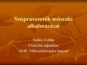 Szupravezetk mszaki alkalmazsai Balzs Zoltn Fiskolai adjunktus BMF