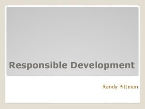 Responsible Development Randy Pittman Responsible Development Dept of