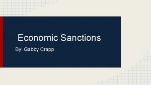 Economic Sanctions By Gabby Crapp What are Economic