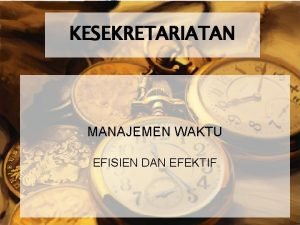 KESEKRETARIATAN MANAJEMEN WAKTU EFISIEN DAN EFEKTIF Manajemen Waktu