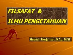 FILSAFAT ILMU PENGETAHUAN Husnan Nurjuman S Ag M