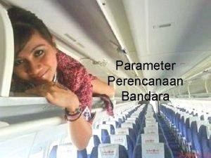Parameter Perencanaan Bandara Parameter Perencanaan PARAMETER EKONOMI PARAMETER
