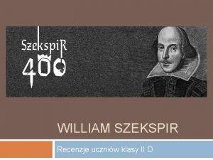WILLIAM SZEKSPIR Recenzje uczniw klasy II D Recenzja