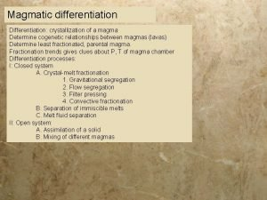 Magmatic differentiation Differentiation crystallization of a magma Determine