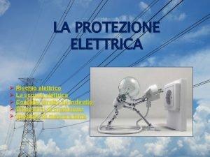 LA PROTEZIONE ELETTRICA Rischio elettrico La scossa elettrica