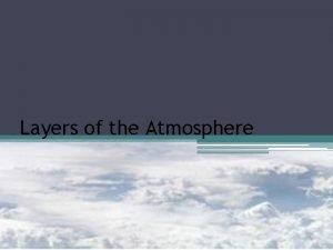Layers of the Atmosphere Atmosphere The atmosphere is