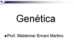 Gentica n Prof Waldemar Ernani Martins Gentica Mendeliana