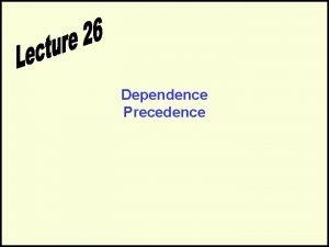 Dependence Precedence Precedence Dependence Can we execute a
