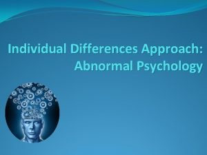 Individual Differences Approach Abnormal Psychology I Individual Differences