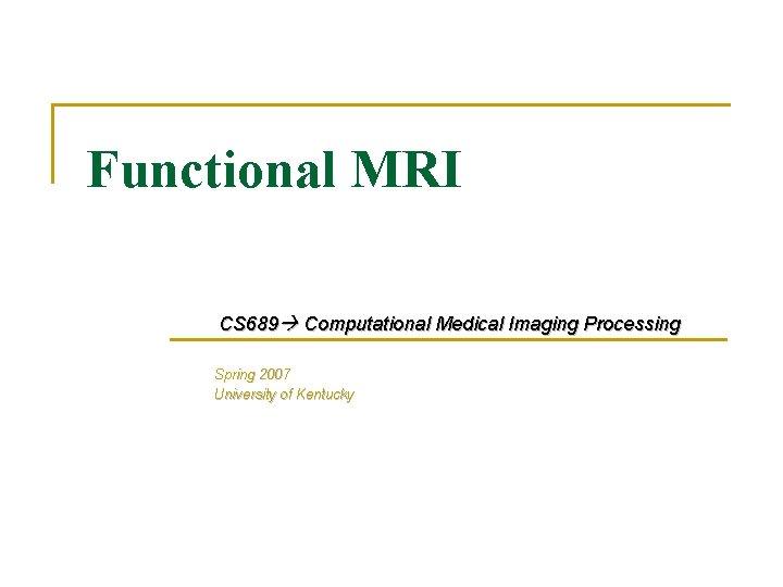 Functional MRI CS 689 Computational Medical Imaging Processing