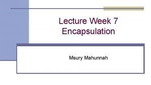 Lecture Week 7 Encapsulation Msury Mahunnah Encapsulation n